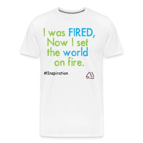 I was fired, now I set the world on fire. - Men's Premium T-Shirt