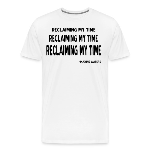 Maxine Waters Quote Reclaiming My Time - Men's Premium T-Shirt