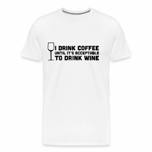 I Drink Coffee Until It s Acceptable To Drink Wine - Men's Premium T-Shirt
