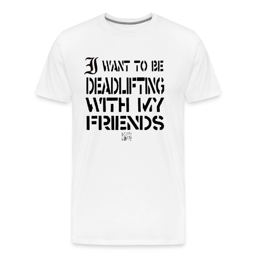 I want To Be Deadlifting With My Friends - Men's Premium T-Shirt