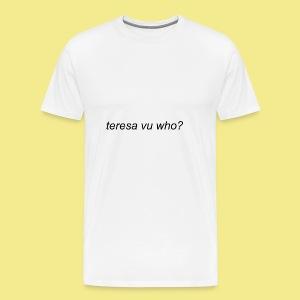 teresa vu who? - Men's Premium T-Shirt