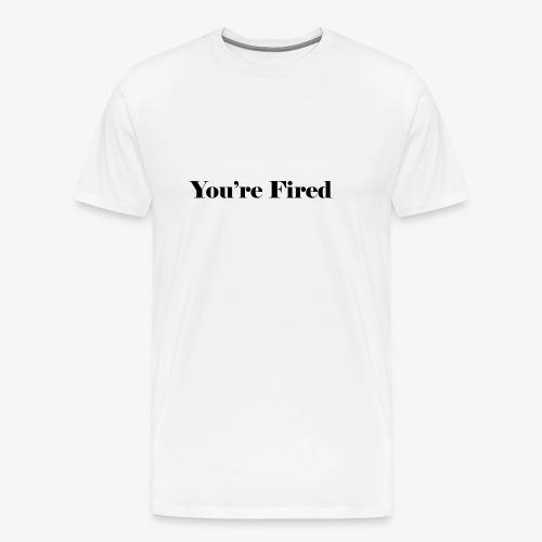 You re Fired - Men's Premium T-Shirt