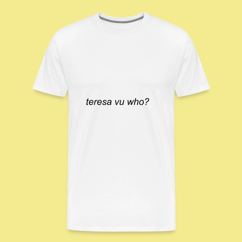 teresa vu who? - Men's Premium T-Shirt