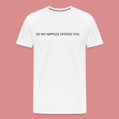 Do My Nipples Offend You? - Men's Premium T-Shirt