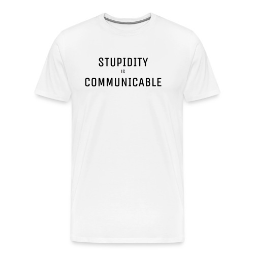 Stupidity is Ccommunicable - Men's Premium T-Shirt