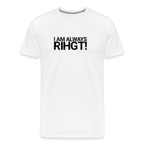 I am always Rihgt! - Men's Premium T-Shirt
