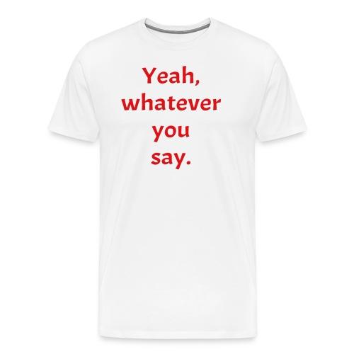 Yeah, Whatever You Say Tee - Men's Premium T-Shirt
