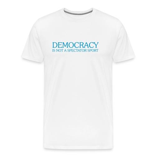 DEMOCRACY IS NOT A SPECTATOR SPORT - Men's Premium T-Shirt