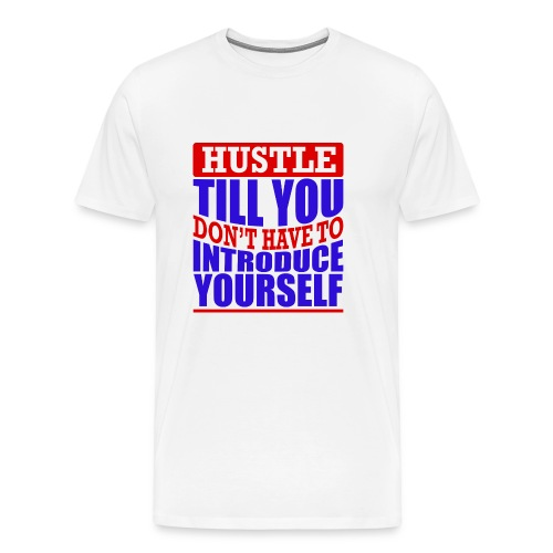 Hustle Till You Don't have to Introduce Yourself 1 - Men's Premium T-Shirt