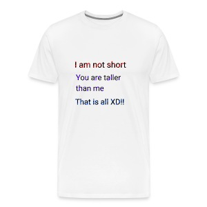 We aren't short you are only tall that is all XD - Men's Premium T-Shirt