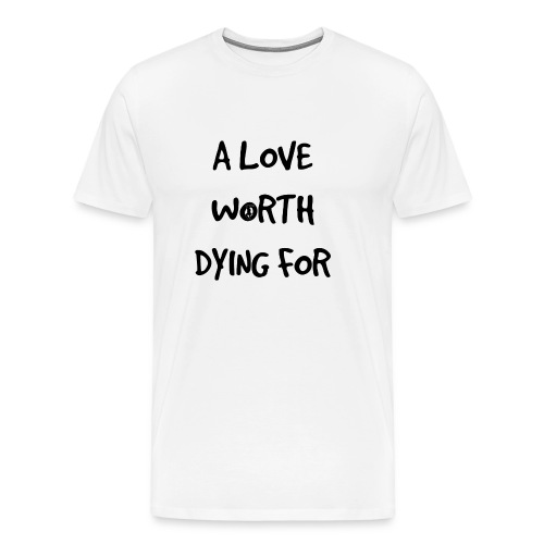 A Love Worth Dying For (Black lettering) - Men's Premium T-Shirt