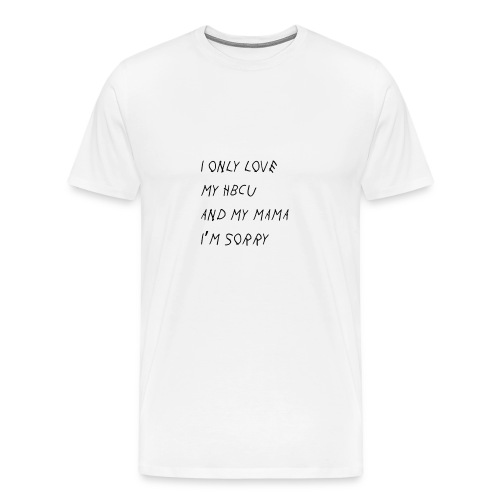 I Only Love My HBCU and My Mama Im Sorry - Men's Premium T-Shirt