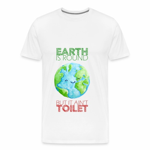 Earth Ain't Toilet - Men's Premium T-Shirt