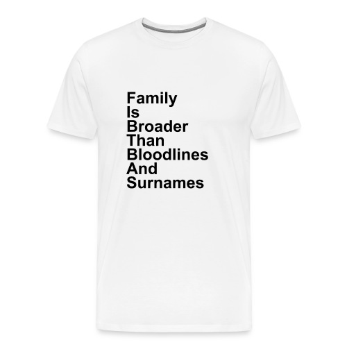 Family Is Broader Than Bloodlines And Surnames - Men's Premium T-Shirt