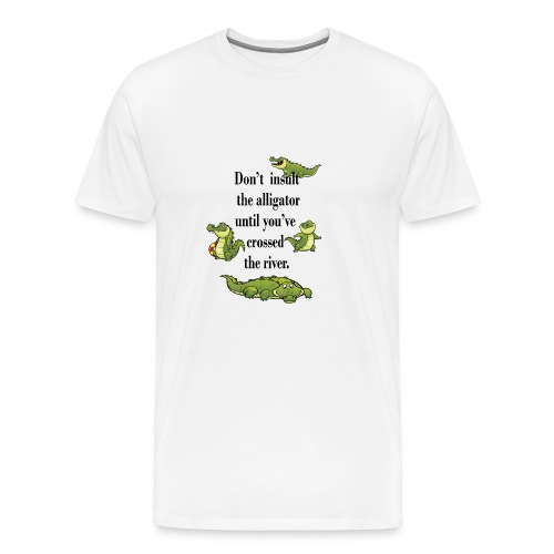 Don t insult the Alligator until you've crossed . - Men's Premium T-Shirt