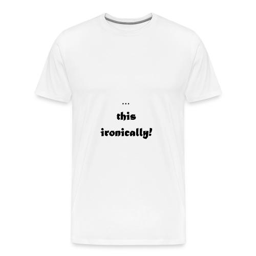 I'm wearing... this ironically - Men's Premium T-Shirt