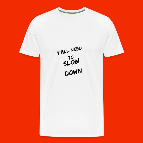 Y'all Need To Slow Down - Men's Premium T-Shirt