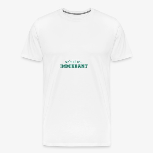 We're all an Immigrant - Men's Premium T-Shirt