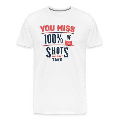 You Miss 100% Of The Shots You Don't Take - Men's Premium T-Shirt