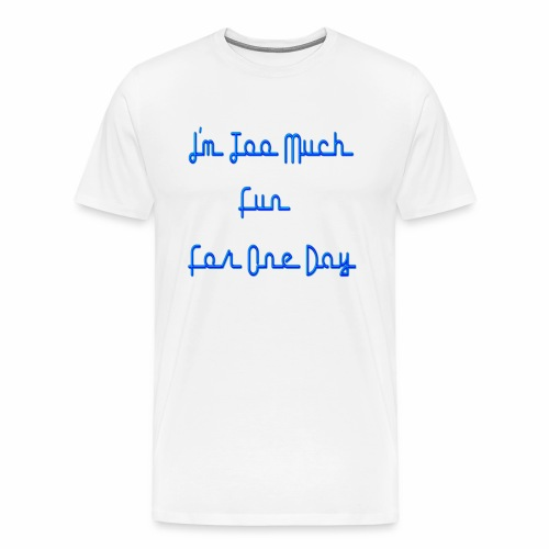 I m too much fun for one day - Men's Premium T-Shirt