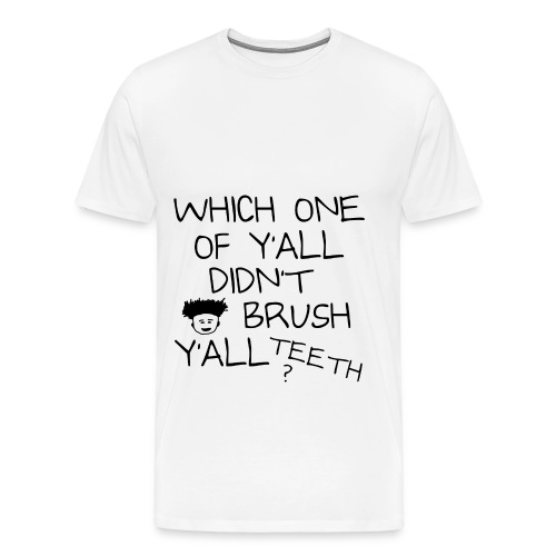 Which One Of Y'all Didn't Brush Y'all Teeth ? - Men's Premium T-Shirt