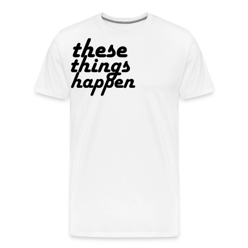 these things happen - Men's Premium T-Shirt