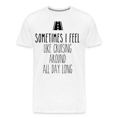 Sometimes I feel like I cruising around all day - Men's Premium T-Shirt