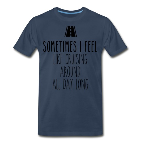 Sometimes I feel like I cruising around all day - Men's Premium T-Shirt