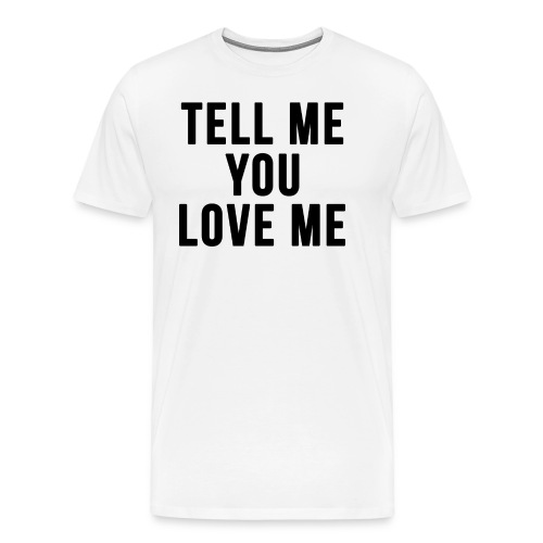 Tell me you love me - Men's Premium T-Shirt
