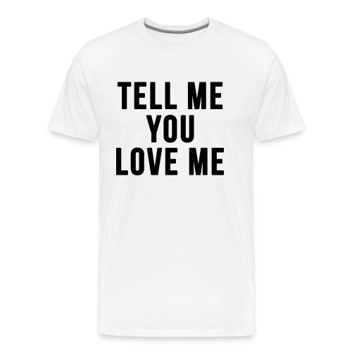 Tell me you love me - Men's Premium T-Shirt