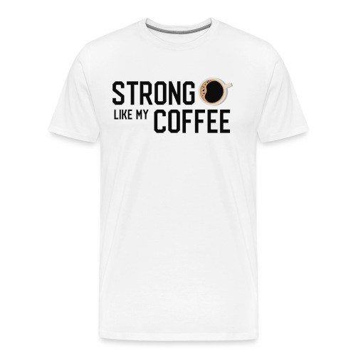 Strong Like My Coffee - Funny Motivational Quote - Men's Premium T-Shirt