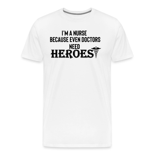 Nurses are Heroes funny t-shirt - Men's Premium T-Shirt