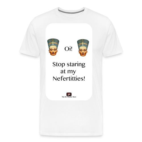 Oi, Stop Staring at my Nefertitties! - Men's Premium T-Shirt