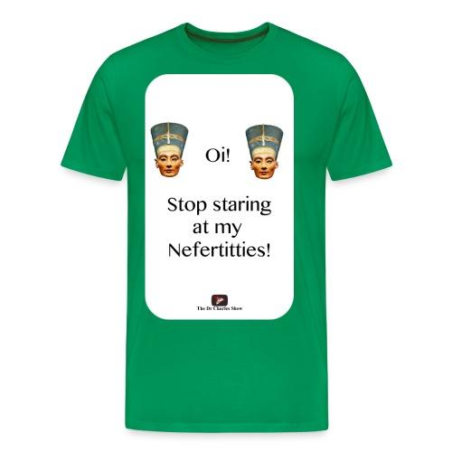 Oi, Stop Staring at my Nefertitties! - Men's Premium T-Shirt