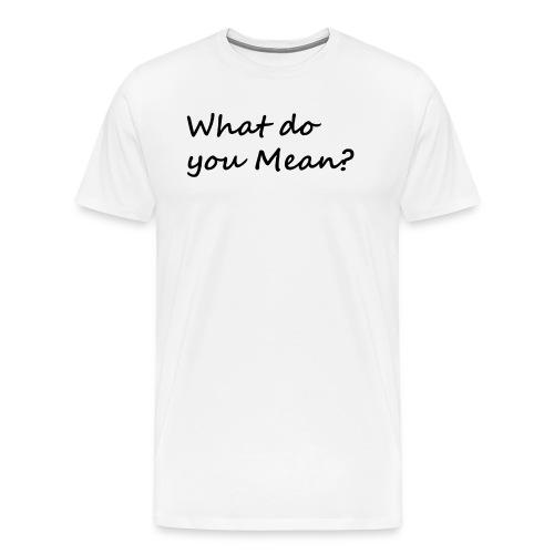 What do you Mean - Men's Premium T-Shirt