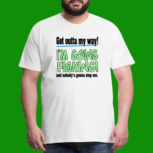 Get Outta My Way! I'm going Fishing! - Men's Premium T-Shirt