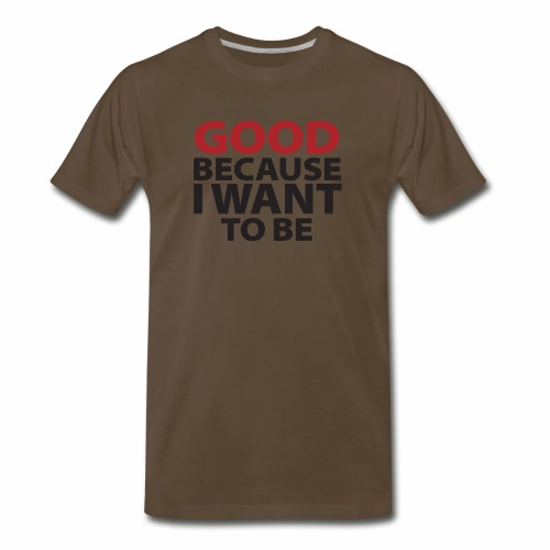 Good Because I Want To Be - Men's Premium T-Shirt