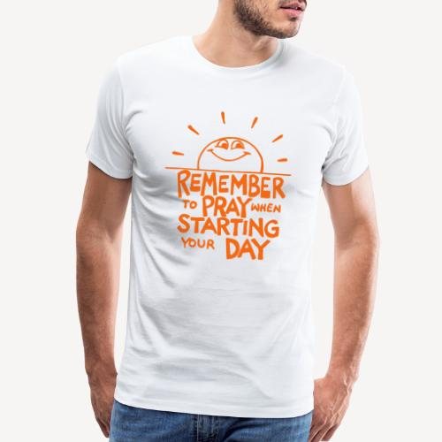 REMEMBER TO PRAY WHEN STARTING YOUR DAY - Men's Premium T-Shirt