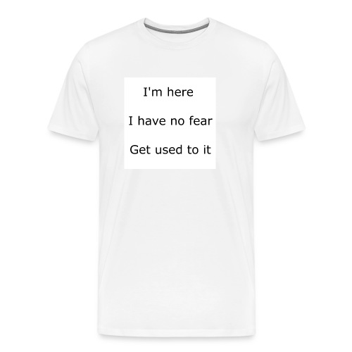 IM HERE, I HAVE NO FEAR, GET USED TO IT. - Men's Premium T-Shirt