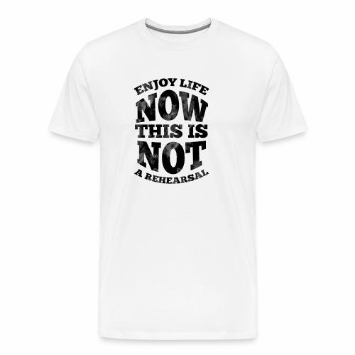 No Rehearsals, Enjoy Life Now - Men's Premium T-Shirt