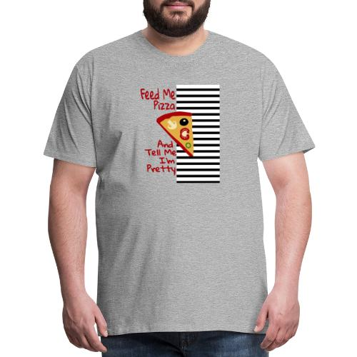 Feed Me Pizza And Tell Me I´m Pretty - Men's Premium T-Shirt