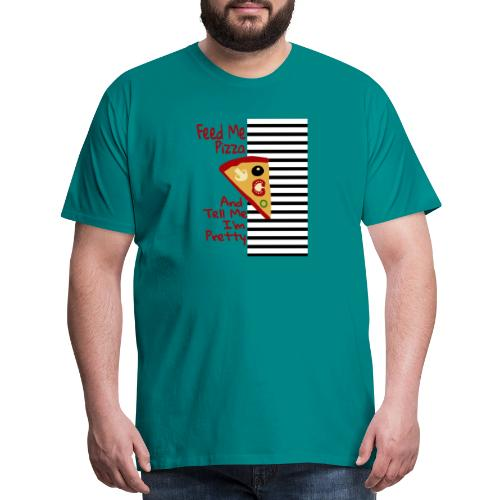 Feed Me Pizza And Tell Me I´m Pretty - Men's Premium T-Shirt