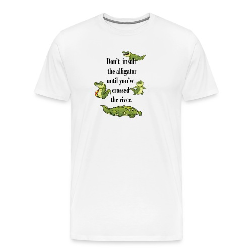 Don t insult the Alligator until you've crossed . - Men's Premium T-Shirt