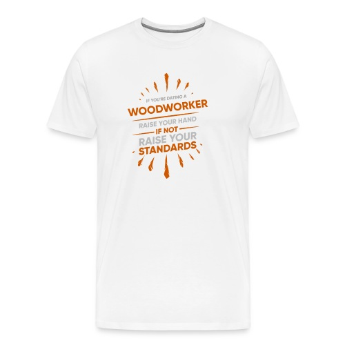 If You're Dating A WOODWORKER Raise Your Hand If - Men's Premium T-Shirt