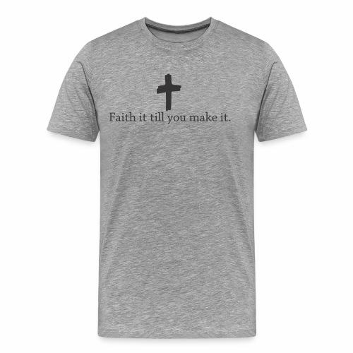 Faith it till you make it. - Men's Premium T-Shirt