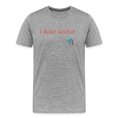 I hate Taylor Papa Quote - Men's Premium T-Shirt