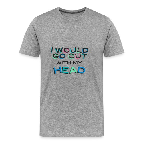 i would go out whit my head - Men's Premium T-Shirt
