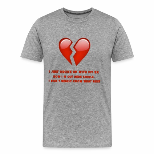 I just broke up with my ex now I'm out here single - Men's Premium T-Shirt