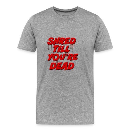 Shred Till You're Dead - Men's Premium T-Shirt
