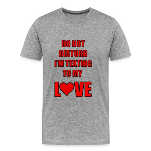 Do not Disturb im texting to my love - Men's Premium T-Shirt